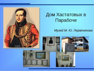 Музей М. Ю. Лермонтова ДомХастатовых в Парабоче