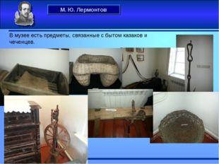 М. Ю. Лермонтов . В музее есть предметы, связанные с бытом казаков и чеченцев.