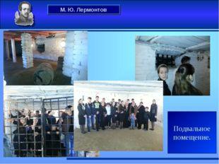 М. Ю. Лермонтов Подвальное помещение.