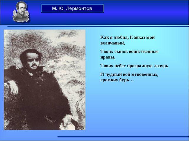 М. Ю. Лермонтов Как я любил, Кавказ мой величавый, Твоих сынов воинственные н...