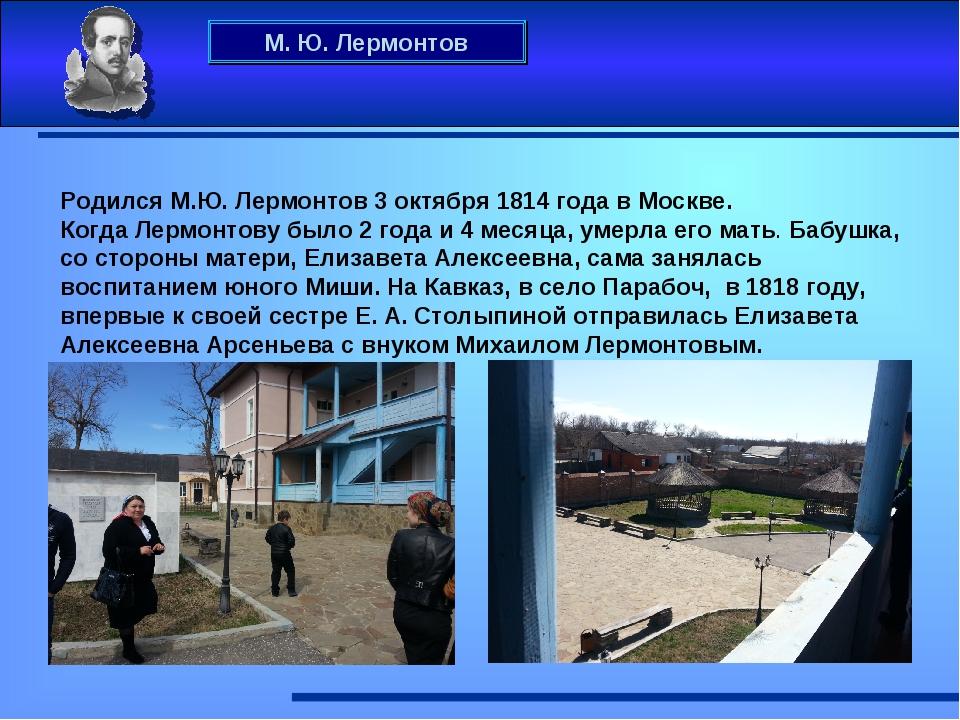 М. Ю. Лермонтов Родился М.Ю. Лермонтов 3 октября 1814 года в Москве. Когда Ле...