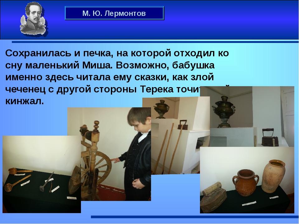 М. Ю. Лермонтов Сохранилась и печка, на которой отходил ко сну маленький Миша...