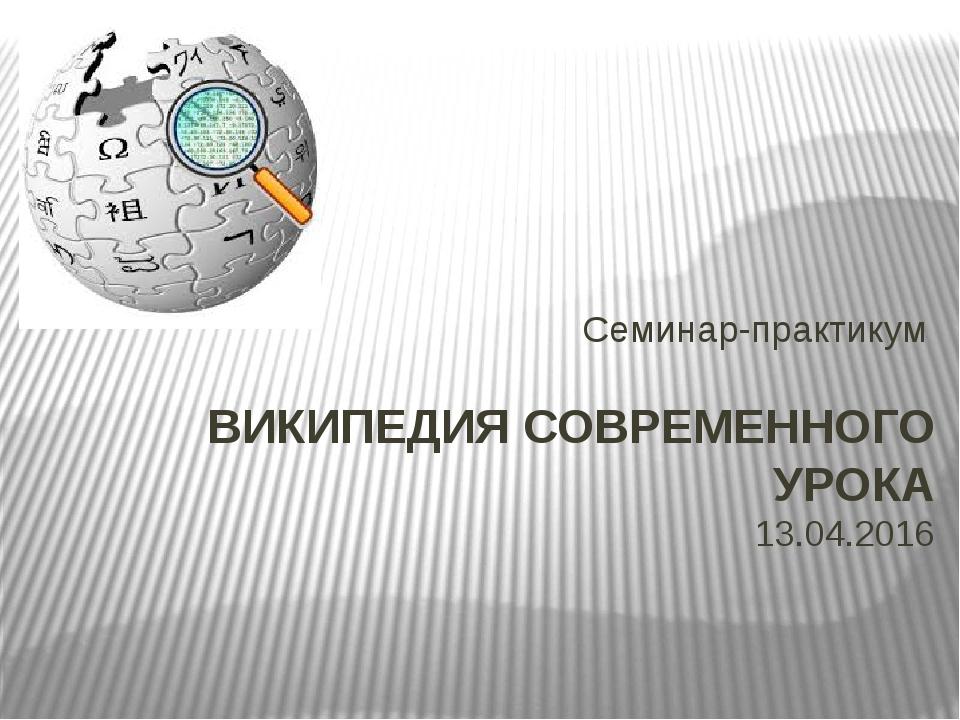 ВИКИПЕДИЯ СОВРЕМЕННОГО УРОКА 13.04.2016 Семинар-практикум