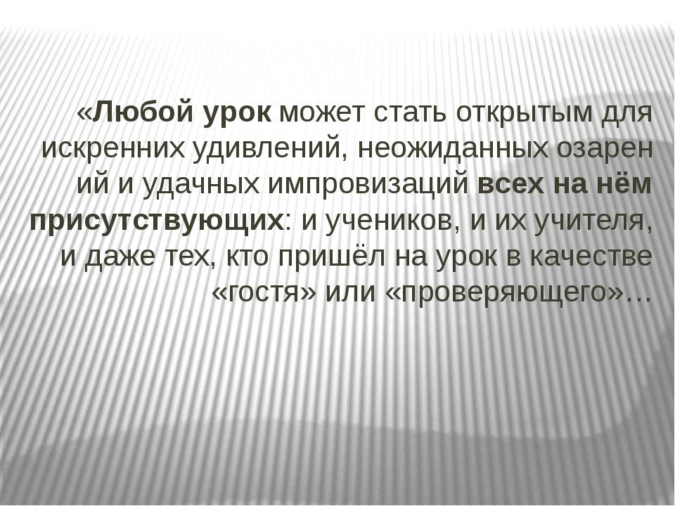 «Любой урок может статьоткрытым для искреннихудивлений,неожиданныхозарени...