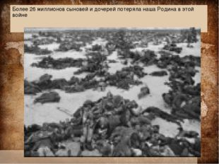 Более 26 миллионов сыновей и дочерей потеряла наша Родина в этой войне