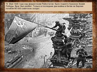 *8 Мая 1945 года над фашистским Рейхстагом было поднято Красное Знамя Победы.