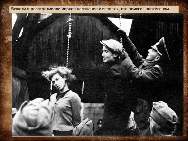Вешали и расстреливали мирное население и всех тех, кто помогал партизанам