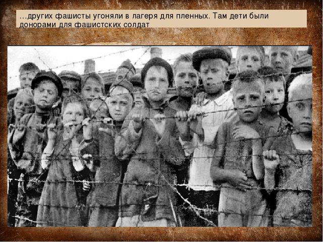 …других фашисты угоняли в лагеря для пленных. Там дети были донорами для фаши...