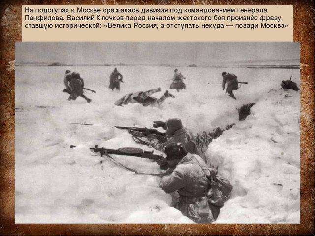 На подступах к Москве сражалась дивизия под командованием генерала Панфилова....