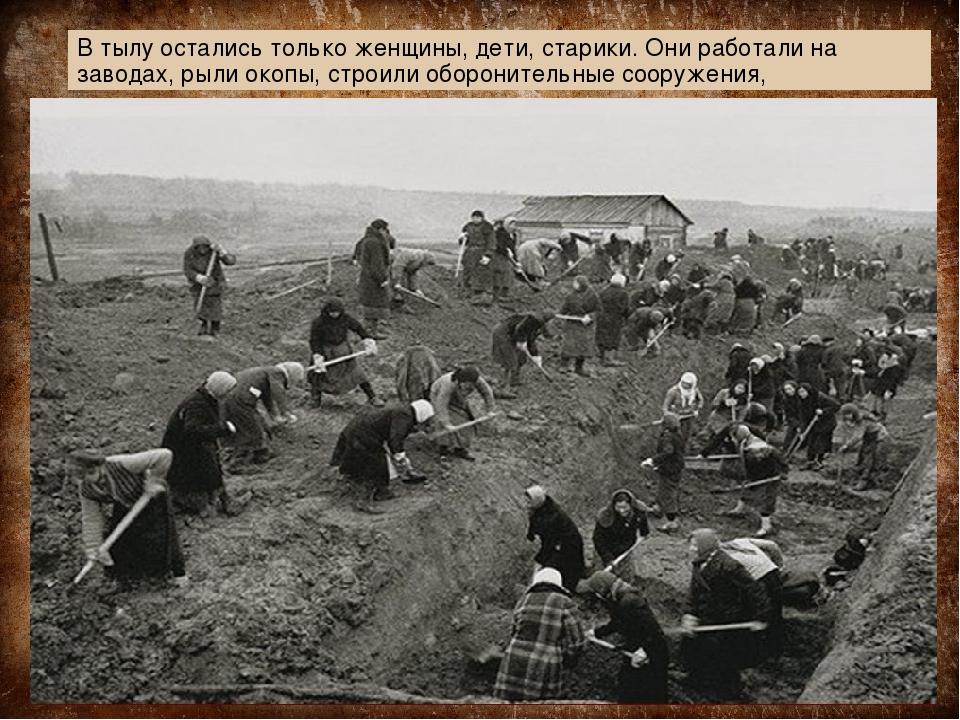 В тылу остались только женщины, дети, старики. Они работали на заводах, рыли...
