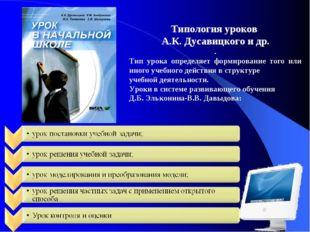 Типология уроков А.К. Дусавицкого и др. . Тип урока определяет формирование т