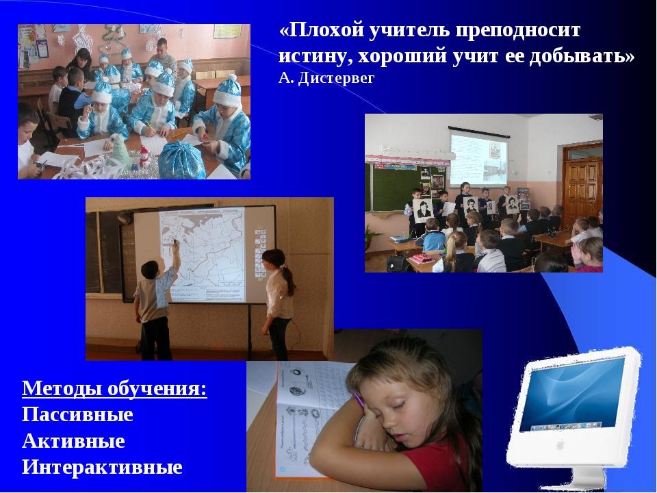 Методы обучения: Пассивные Активные Интерактивные «Плохой учитель преподносит...