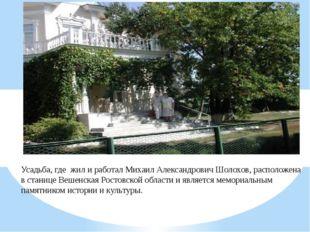Усадьба, где жил и работал Михаил Александрович Шолохов, расположена в станиц