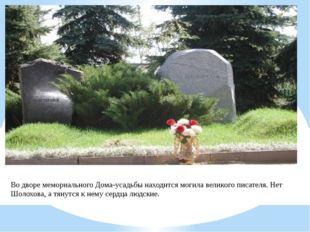 Во дворе мемориального Дома-усадьбы находится могила великого писателя. Нет Ш