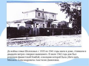 До войны семья Шолоховых с 1935 по 1941 годы жила в доме, стоявшем в двадцати