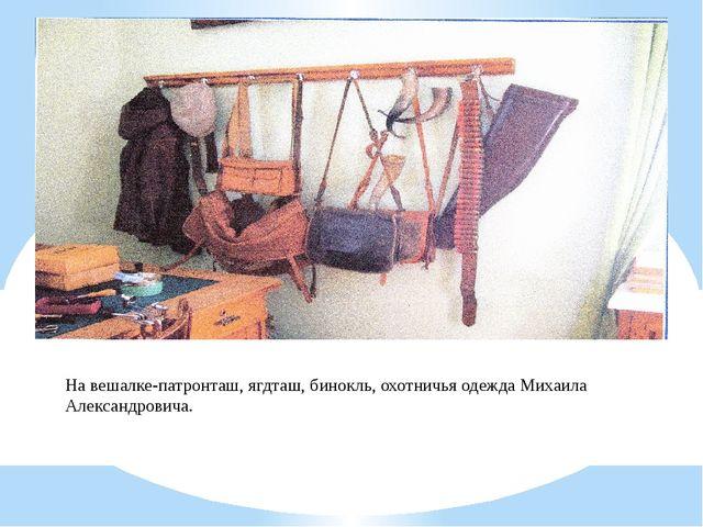 На вешалке-патронташ, ягдташ, бинокль, охотничья одежда Михаила Александровича.