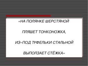 «НА ПОЛЯНКЕ ШЕРСТЯНОЙ ПЛЯШЕТ ТОНКОНОЖКА, ИЗ–ПОД ТУФЕЛЬКИ СТАЛЬНОЙ ВЫПОЛЗАЕТ С