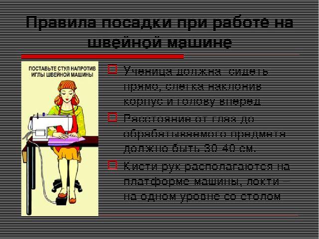 Правила посадки при работе на швейной машине Ученица должна сидеть прямо, сле...