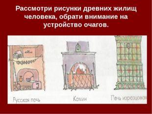 Рассмотри рисунки древних жилищ человека, обрати внимание на устройство очаг