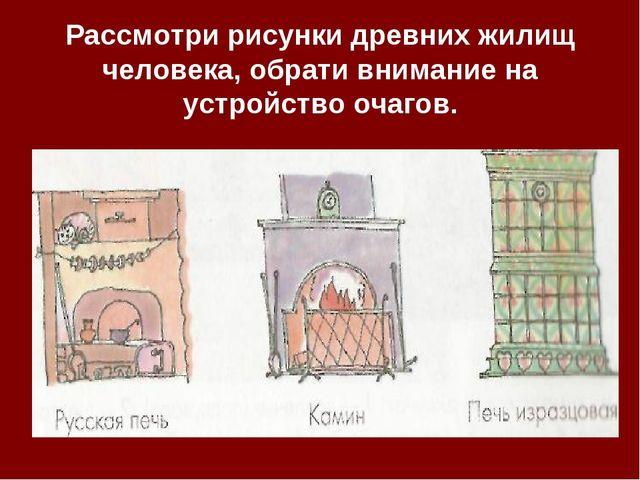 Рассмотри рисунки древних жилищ человека, обрати внимание на устройство очаг...
