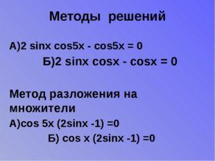 Методы решений А)2 sinx cos5x - cos5x = 0 Б)2 sinx cosx - cosx = 0 Метод разл