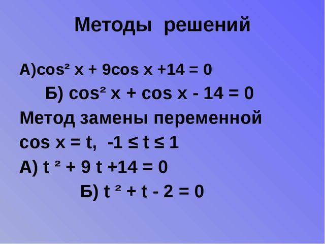 Методы решений А)cos² x + 9cos x +14 = 0 Б) cos² x + cos x - 14 = 0 Метод зам...