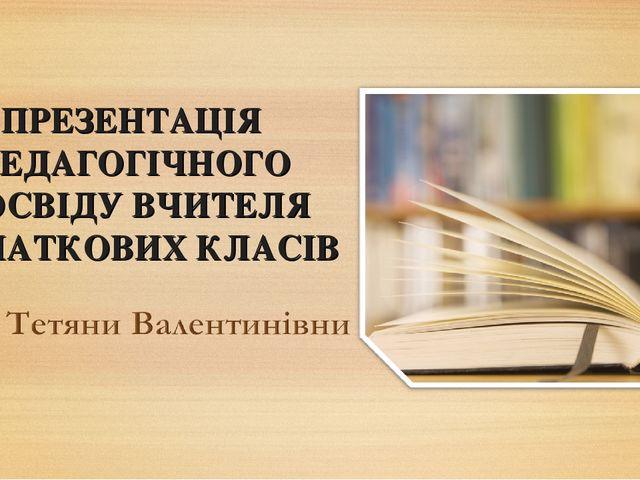 ПРЕЗЕНТАЦІЯ ПЕДАГОГІЧНОГО ДОСВІДУ ВЧИТЕЛЯ ПОЧАТКОВИХ КЛАСІВ