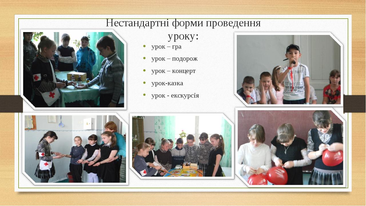 Нестандартні форми проведення уроку: урок – гра урок – подорож урок – концерт...