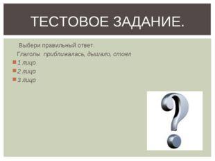 Выбери правильный ответ. Глаголы приближалась, дышало, стоял 1 лицо 2 лицо 3