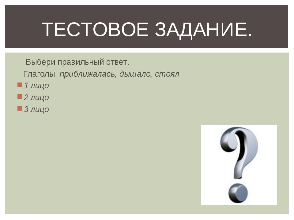 Выбери правильный ответ. Глаголы приближалась, дышало, стоял 1 лицо 2 лицо 3...