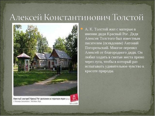 А. К. Толстой жил с матерью в имении дяди Красный Рог. Дядя Алексея Толстого...