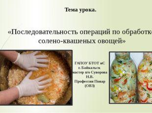 «Последовательность операций по обработке солено-квашеных овощей» Тема урока.