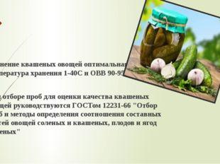 Хранение квашеных овощей оптимальная температура хранения 1-40С и ОВВ 90-95%.