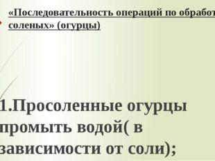 «Последовательность операций по обработке соленых» (огурцы)  1.Просоленные о