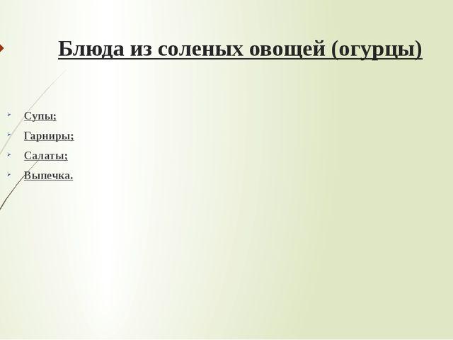 Блюда из соленых овощей (огурцы) Супы; Гарниры; Салаты; Выпечка.
