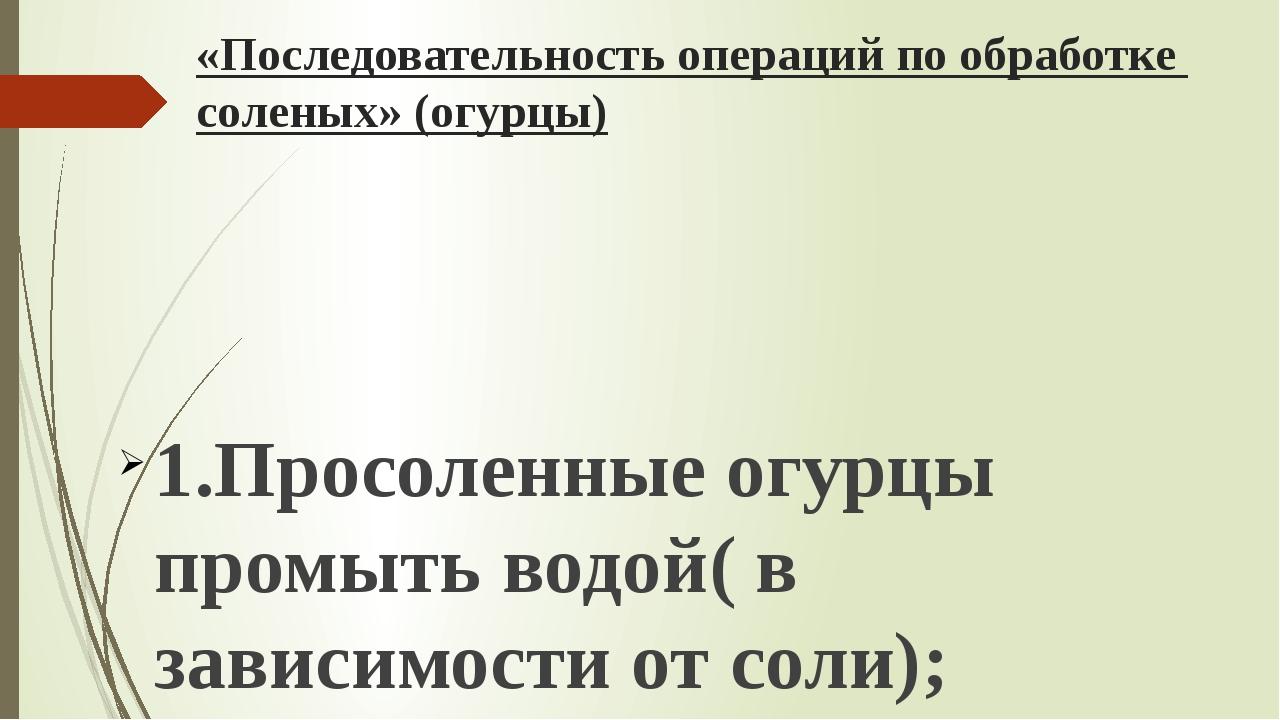 «Последовательность операций по обработке соленых» (огурцы)  1.Просоленные о...