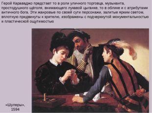 «Шулеры», 1594 Герой Караваджо предстает то в роли уличного торговца, музыкан