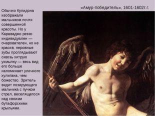 «Амур-победитель», 1601-1602г.г. Обычно Купидона изображали мальчиком почти с
