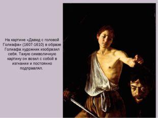 На картине «Давид с головой Голиафа» (1607-1610) в образе Голиафа художник из