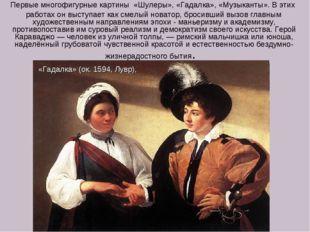 Первые многофигурные картины «Шулеры», «Гадалка», «Музыканты». В этих работа