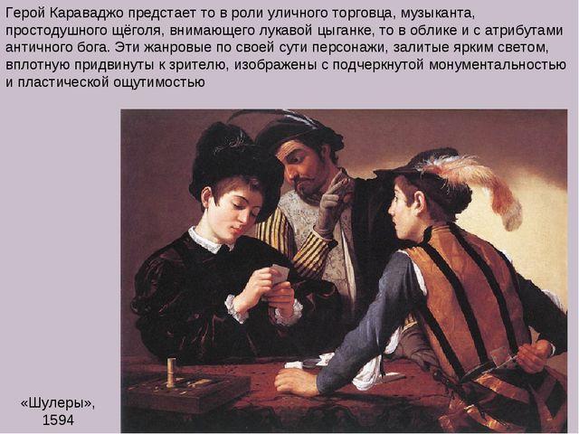 «Шулеры», 1594 Герой Караваджо предстает то в роли уличного торговца, музыкан...