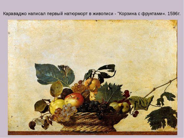 """Караваджо написал первый натюрморт в живописи - """"Корзина с фруктами«. 1596г."""