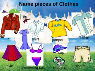 Name pieces of Clothes jacket T-shirt jumper skirt shorts shirt cap slippers