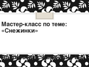 Мастер-класс по теме: «Снежинки» Воспитатель: Кара-Хуна Е.Б.