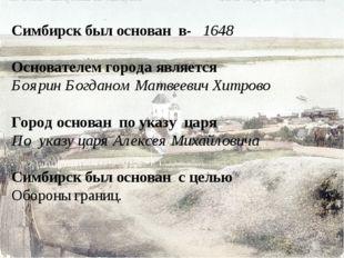 Симбирск был основан в- 1648 Основателем города является Боярин Богданом Мат