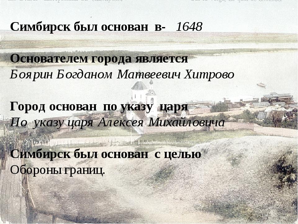 Симбирск был основан в- 1648 Основателем города является Боярин Богданом Мат...