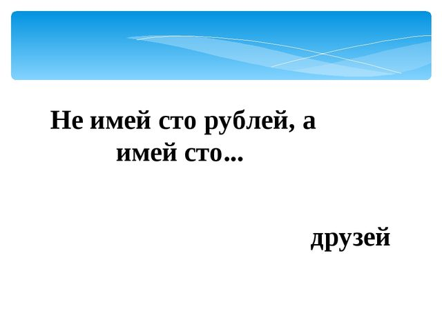 Не имей сто рублей, а имей сто... друзей