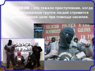 Терроризм – это тяжкое преступление, когда организованная группа людей стреми