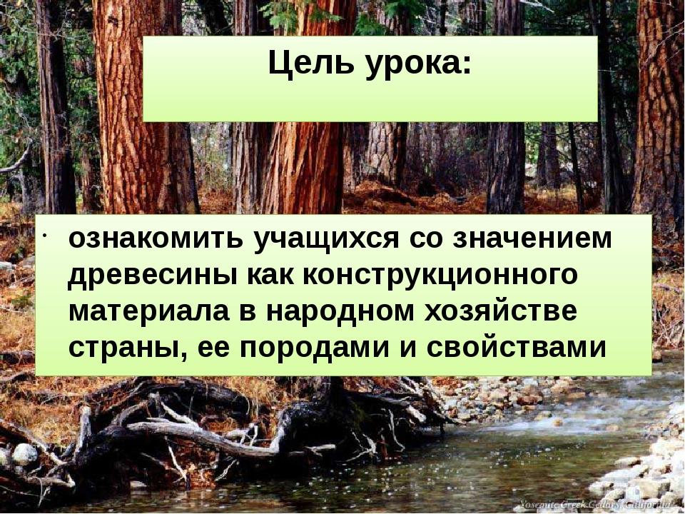 Цель урока: ознакомить учащихся со значением древесины как конструкционного м...