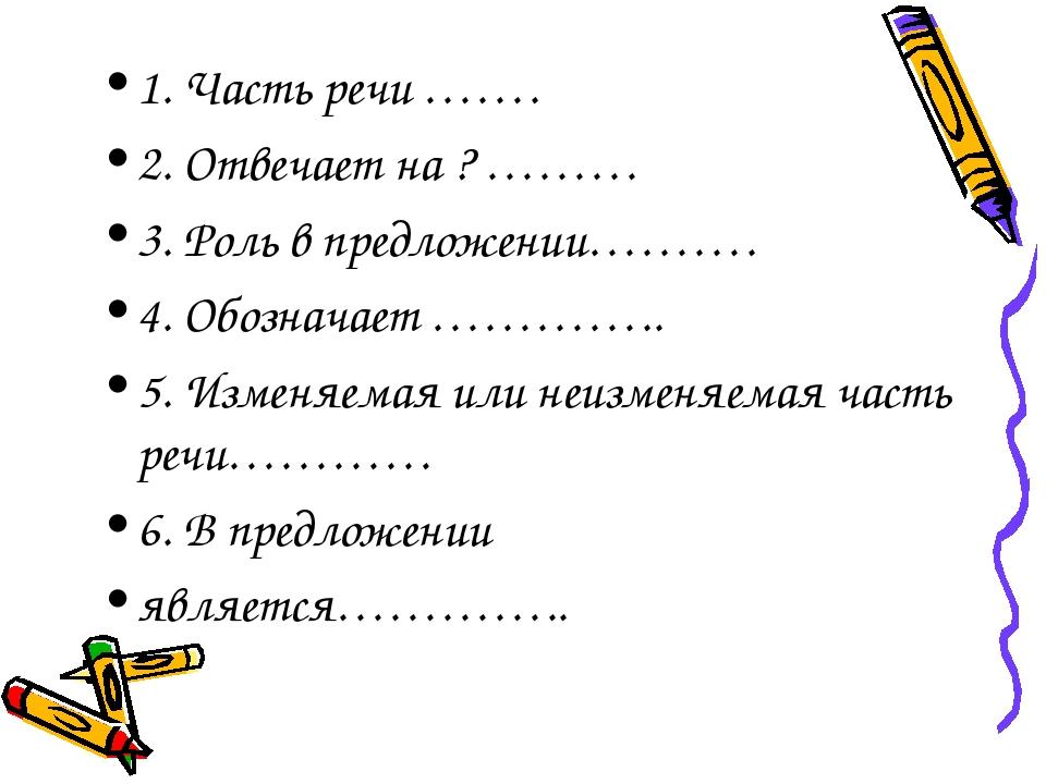 1. Часть речи ……. 2. Отвечает на ? ……… 3. Роль в предложении………. 4. Обозначае...
